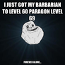 i just got my barbarian to level 60 paragon level 69