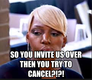 so you invite us over then you try to cancel?!?!