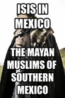 ISIS in Mexico the Mayan Muslims of  Southern Mexico