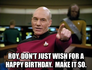 Roy, don't just wish for a happy birthday.  Make it so.
