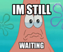 im still waiting ( sad patric)